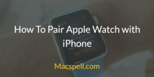 How To Pair Apple Watch with iPhone – Fix Apple Watch Disconnected